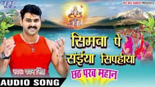 सिमवा पे सईया सिपहीया pawan singh chhath parab mahan bhojpuri chhath geet 2016 new