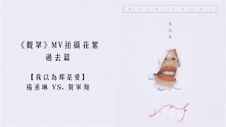 楊丞琳《觀眾》MV花絮 〜過去篇 【我以為那是愛】楊丞琳 VS.賀軍翔