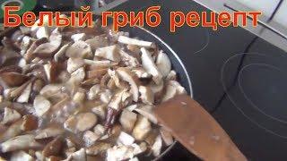 белый гриб рецепт  жарим правильно белые грибы как жарить грибы