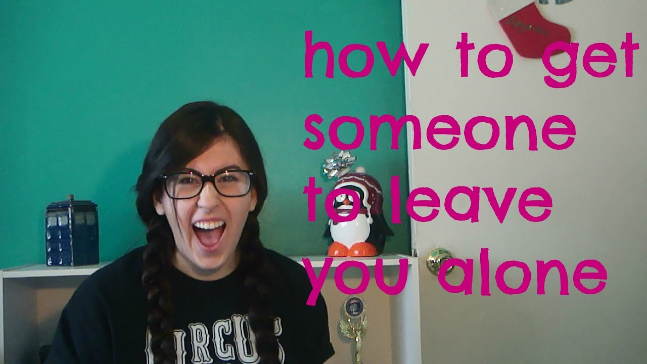 How to get someone to leave you alone