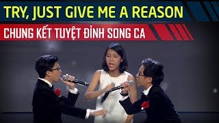Try, Just give me a reason |  Chung kết Tuyệt Đỉnh Song Ca