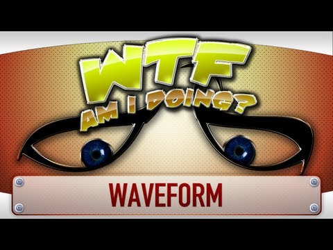 ► WTF Is... - Waveform ? (WTF Am I Doing...