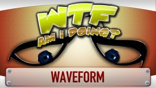 ► WTF Is... - Waveform ? (WTF Am I Doing Edition)