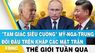 Tin thế giới nổi bật trong tuần, Tam giác siêu cường Mỹ, Nga, Trung đối đầu khắp các mặt trận, FBNC