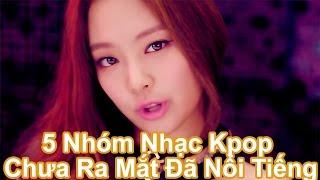 Top 5 Nhóm Nhạc Kpop Chưa Ra Mắt Đã Nổi Tiếng