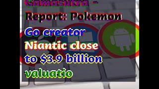 12142018 Gamasutra - Report: Pokemon Go creator Niantic close to .9 billion valuatio