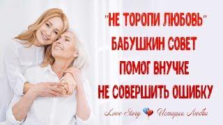 """""""Не торопи любовь"""" посоветовала бабушка и спасла внучку от ошибки, она дождалась свое счастье."""
