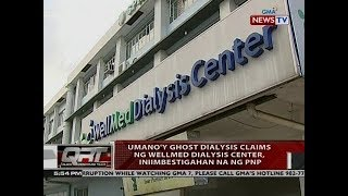 QRT: Umano'y ghost dialysis claims ng Wellmed Dialysis Center, iniimbestigahan na ng PNP