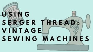How to Use Serger Thread for Vintage Sewing Machines