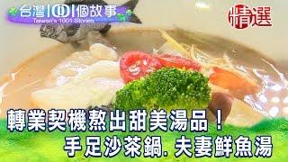 【台灣1001個故事 精選】轉業契機熬出甜美湯品!手足沙茶鍋、夫妻鮮魚湯 白心儀