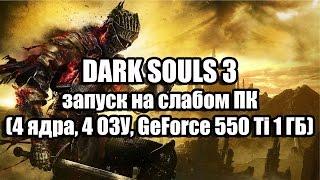 DARK SOULS 3 запуск на слабом ПК 4 ядра, 4 ОЗУ, GeForce GT 550 Ti 1 ГБ