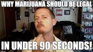 Why Marijuana Should be Legal in under 90 Seconds!