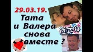 Дом 2 новости слухи. 29.03.19. 29 марта. Валера и Тата снова вместе?