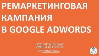 Урок 22: Как создать кампанию ремаркетинга в Adwords