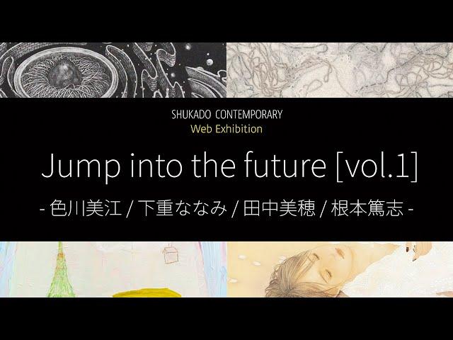 Web展覧会 Jump into the future vol.1 -色川美江/下重ななみ/田中美穂/根本篤志 Shorter Version【Shukado Contemporary】