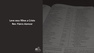 Traga seus filhos a Cristo - Rev. Flávio Alencar