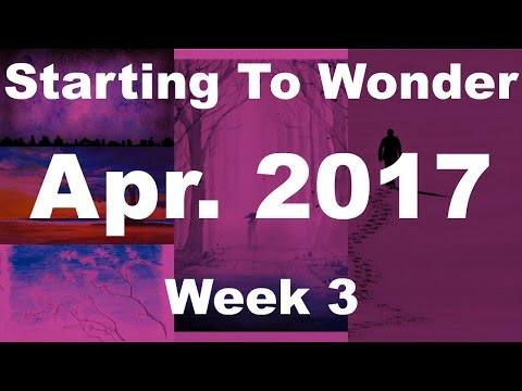 Starting To Wonder: Apr. 2017 (Week 3)