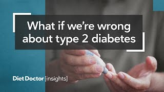 What if we're wrong about type 2 diabetes? – Diet Doctor Insights