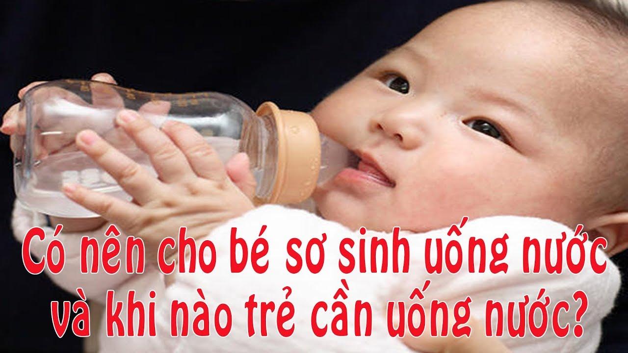 Có nên cho bé sơ sinh uống nước và khi nào trẻ cần uống nước? Chăm sóc  bé yêu.