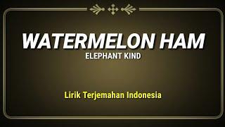 Watermelon Ham - Elephant Kind ( Lirik Terjemahan Indonesia )