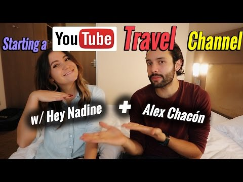 How to Start a Successful Youtube Travel Channel - w/ Hey Nadine and Alex Chacon!