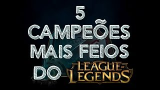 5 CAMPEÕES MAIS FEIOS DO LEAGUE OF LEGENDS