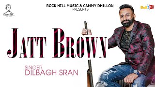 Jatt Brown (Full HD) Dilbagh Sran | New punjabi Song 2018 | Latest Song 2018 | Rock Hill Music
