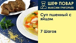 Суп пшенный с яйцом . Рецепт от шеф повара Максима Григорьева