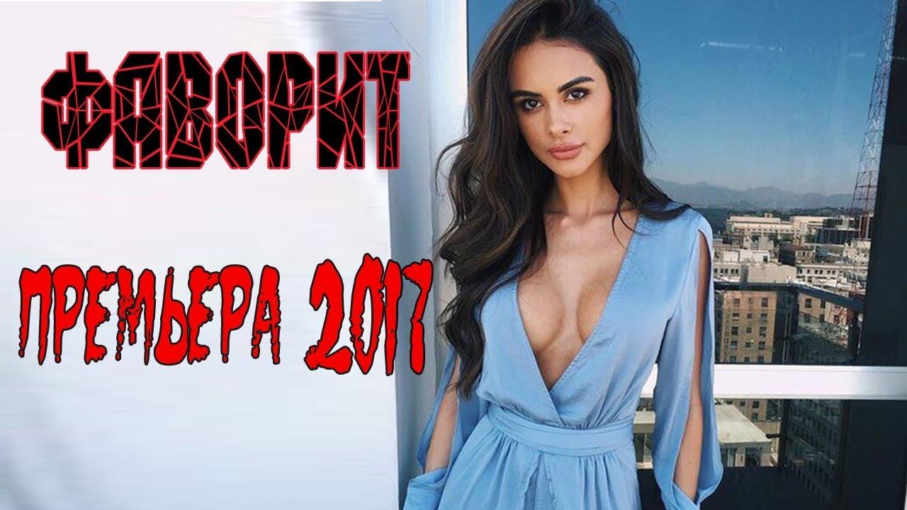 ФАВОРИТ 2017. Мелодрама новинка 2017, русские мелодрамы новинки