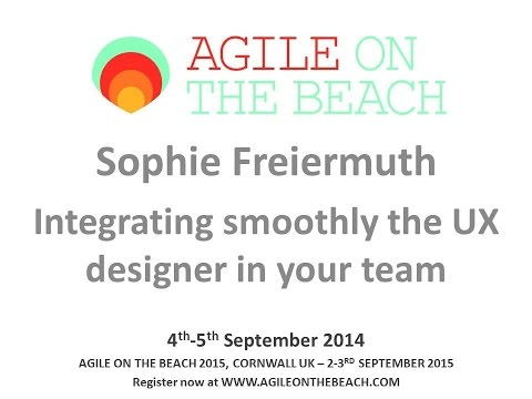 Integrating smoothly the UX designer in your Team Sophie Freiermuth Agile on the Beach 2014