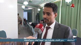 مدير الشباب والرياضة بتعز : كورونا أوقف جميع أنشطتنا