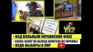 Над Вольным украинский флаг • Закон: Налог на вывод капитала из Украины • Недо-выборы в ЛНР