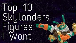 Top 10 Skylanders Figures I Want
