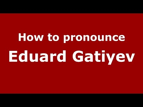 How to pronounce Eduard Gatiyev (Russian/Russia)  - PronounceNames.com