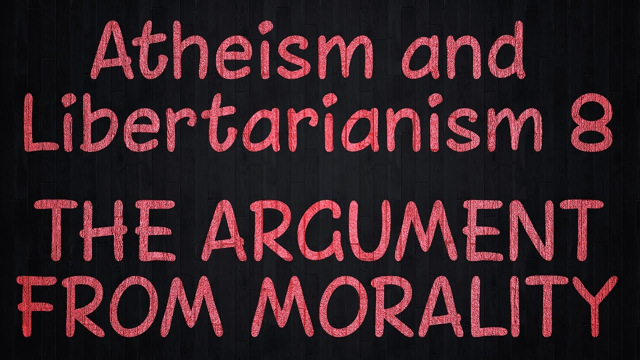 Atheism and Libertarianism 8: The Argument from Morality