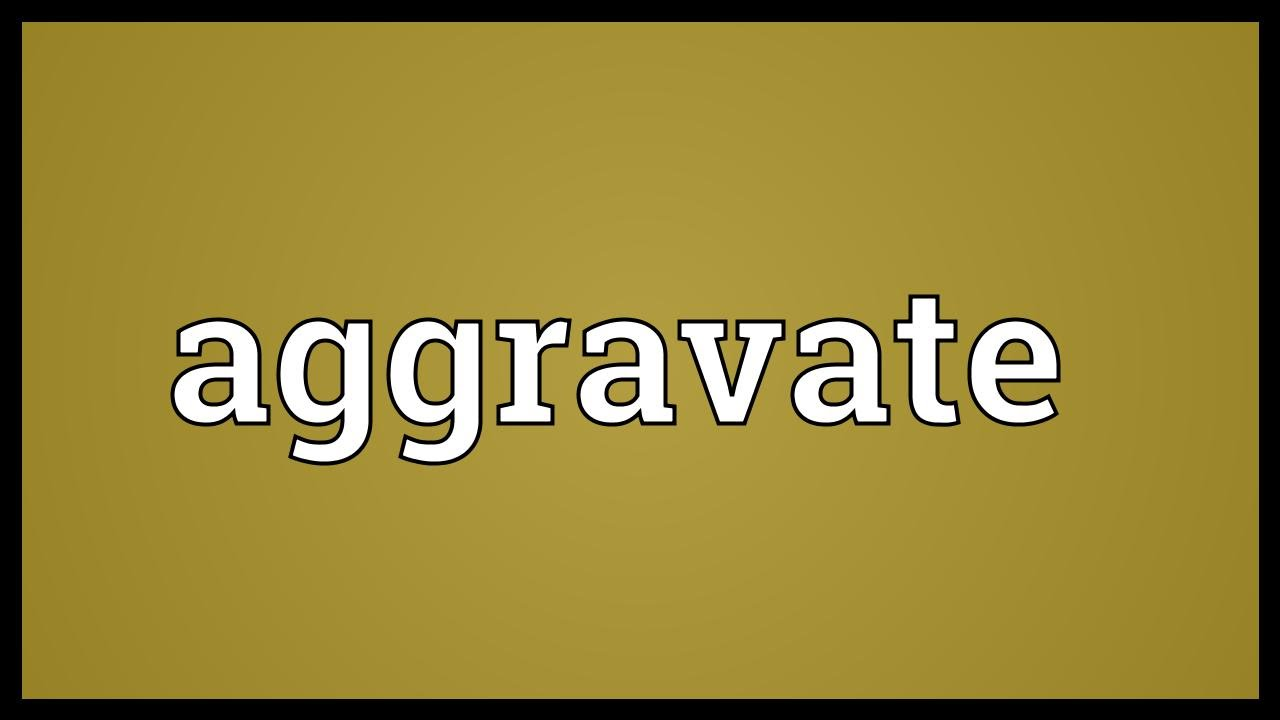 Aggravate Meaning