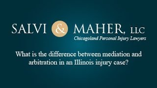 Salvi & Maher, L.L.C. Video - What is the difference between mediation and arbitration in an Illinois injury case?