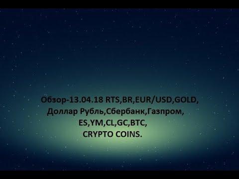 Обзор-13.04.18 RTS,BR,EUR/USD,GOLD, Доллар Рубль,Сбербанк,Газпром,ES,YM,CL,GC,BTC,CRYPTO COINS