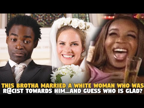 This Brotha Married A White Woman Who Was R@cist Towards Him...And Guess Who is GLAD?