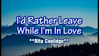 I'd Rather Leave While I'm In Love - Rita Coolidge (KARAOKE VERSION)