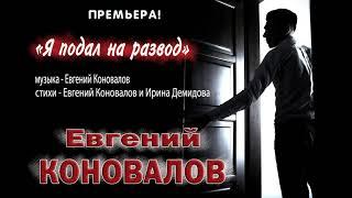 Евгений КОНОВАЛОВ Я подал на развод