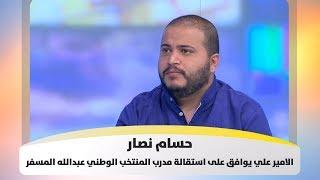 حسام نصار - الامير علي يوافق على استقالة مدرب المنتخب الوطني عبدالله المسفر