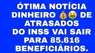 INSS DINHEIRO DE ATRASADOS VAI BENEFICIAR 85.616  SEGURADOS NO INSS.