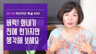 버럭! 화내기 전에 한가지만 생각해 보세요-김미경 언니의 따끈따끈 독설 #99
