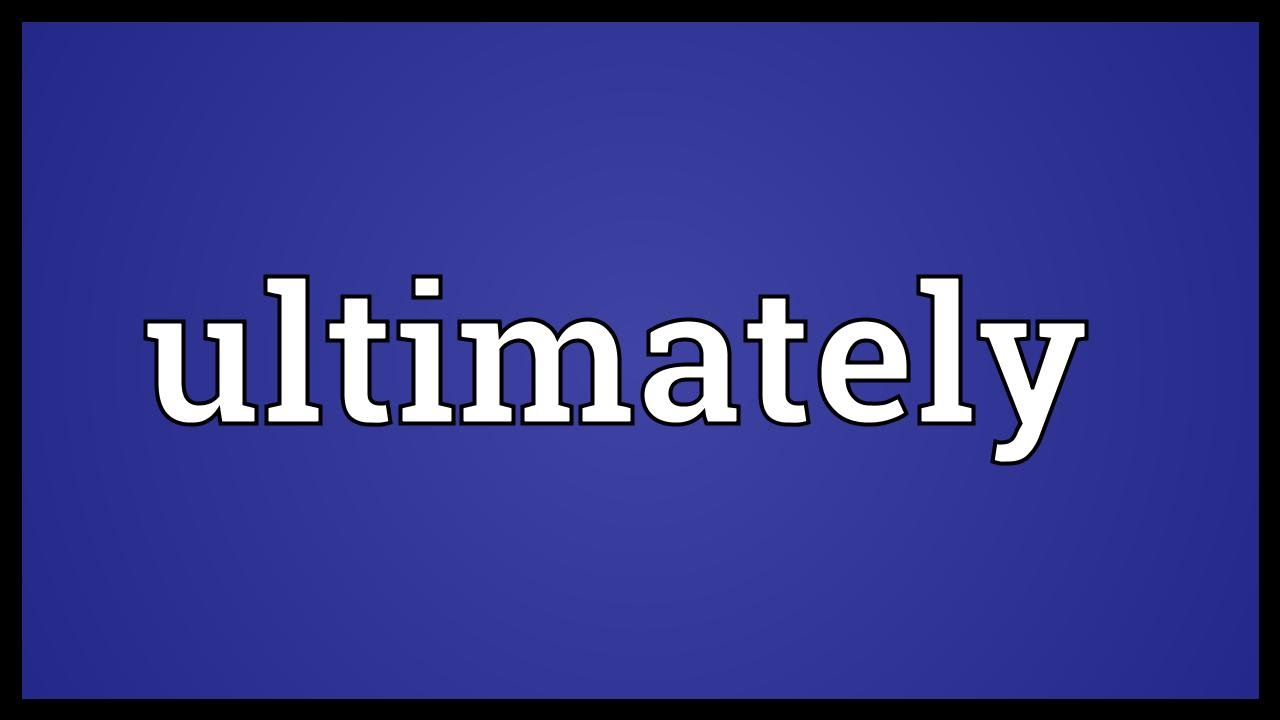 Ultimately Definition In History