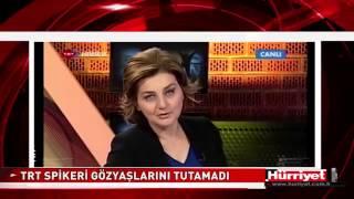 TRT SPİKERİ CANLI YAYINDA GÖZYAŞLARINA BOĞULDU   Hürriyet TV Haber