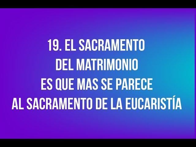 19. El sacramento del Matrimonio es que mas se parece al sacramento de la Eucaristía