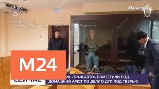 """Директора """"Трансавто"""" поместили под домашний арест по делу о ДТП под Тверью - Москва 24"""