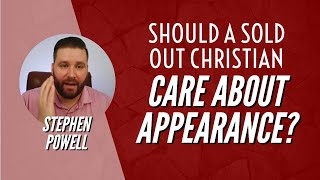SHOULD A SOLD OUT CHRISTIAN CARE ABOUT APPEARANCE | Stephen Powell