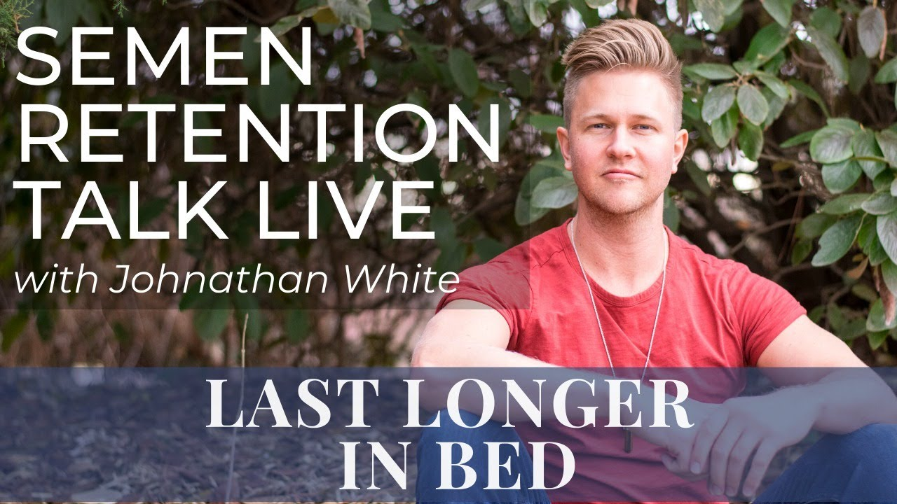 Last Longer In Bed - Semen Retention Talk LIVE & Q&A w/ Johnathan